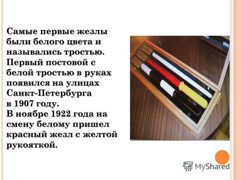 Самые первые жезлы были белого цвета и назывались тростью. Первый постовой с белой тростью в руках появился на улицах Санкт-Петербурга в 1907 году. В ноябре 1922 года на смену белому пришел красный жезл с желтой рукояткой.