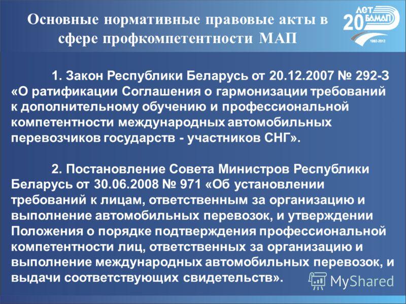 Основные нормативные правовые акты в сфере профкомпетентности МАП 1. Закон Республики Беларусь от 20.12.2007 292-З «О ратификации Соглашения о гармонизации требований к дополнительному обучению и профессиональной компетентности международных автомоби