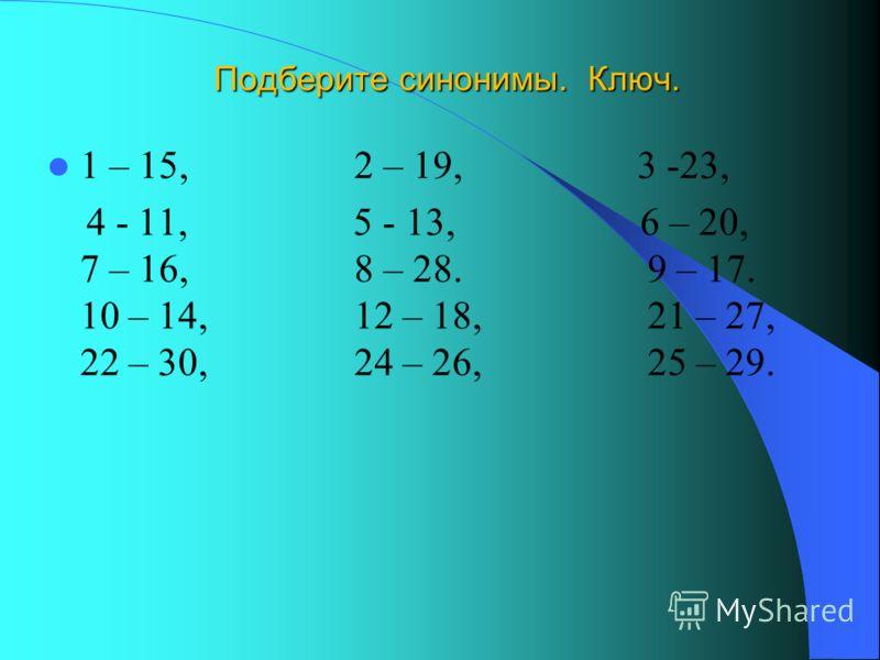 Подберите синонимы. Ключ. 1 – 15, 2 – 19, 3 -23, 4 - 11, 5 - 13, 6 – 20, 7 – 16, 8 – 28. 9 – 17. 10 – 14, 12 – 18, 21 – 27, 22 – 30, 24 – 26, 25 – 29.