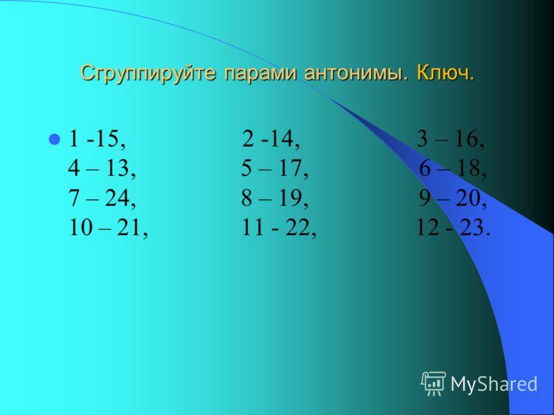 Сгруппируйте парами антонимы. Ключ. 1 -15, 2 -14, 3 – 16, 4 – 13, 5 – 17, 6 – 18, 7 – 24, 8 – 19, 9 – 20, 10 – 21, 11 - 22, 12 - 23.