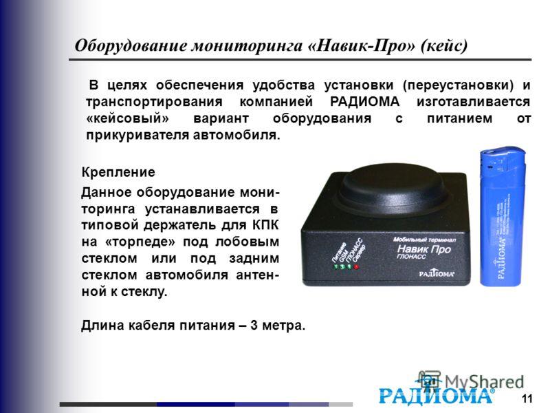 11 Оборудование мониторинга «Навик-Про» (кейс) В целях обеспечения удобства установки (переустановки) и транспортирования компанией РАДИОМА изготавливается «кейсовый» вариант оборудования с питанием от прикуривателя автомобиля. Крепление Данное обору