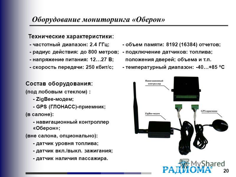 20 Оборудование мониторинга «Оберон» Состав оборудования: (под лобовым стеклом) : - ZigBee-модем; - GPS (ГЛОНАСС)-приемник; (в салоне): - навигационный контроллер «Оберон»; (вне салона, опционально): - датчик уровня топлива; - датчик вкл./выкл. зажиг