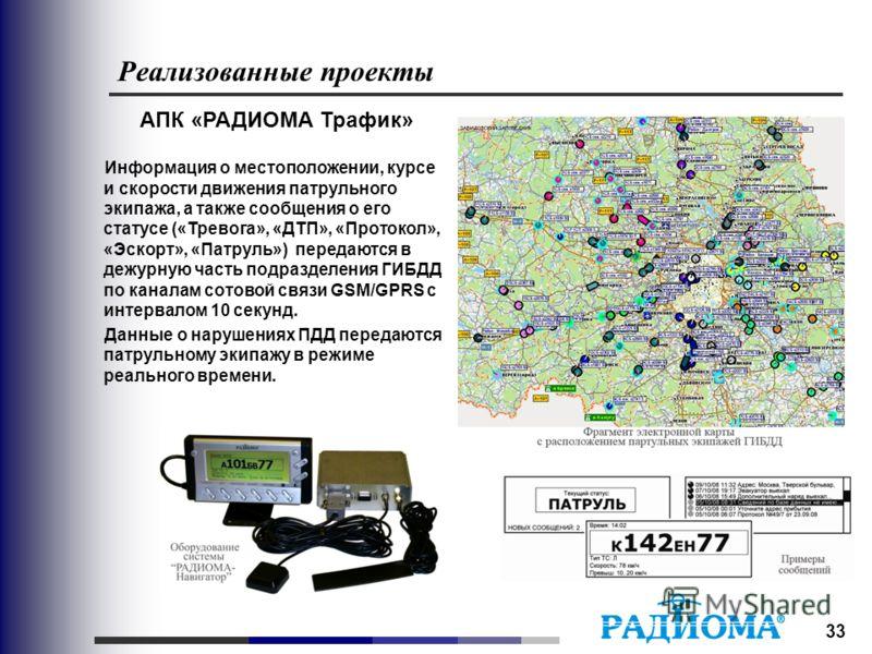33 Реализованные проекты АПК «РАДИОМА Трафик» Информация о местоположении, курсе и скорости движения патрульного экипажа, а также сообщения о его статусе («Тревога», «ДТП», «Протокол», «Эскорт», «Патруль») передаются в дежурную часть подразделения Г