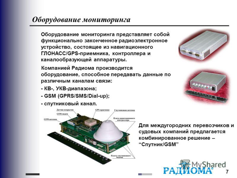 7 Оборудование мониторинга Для междугородних перевозчиков и судовых компаний предлагается комбинированное решение –Спутник/GSM Оборудование мониторинга представляет собой функционально законченное радиоэлектронное устройство, состоящее из навигационн