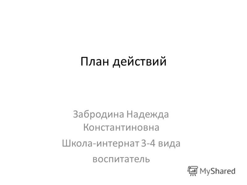 План действий Забродина Надежда Константиновна Школа-интернат 3-4 вида воспитатель