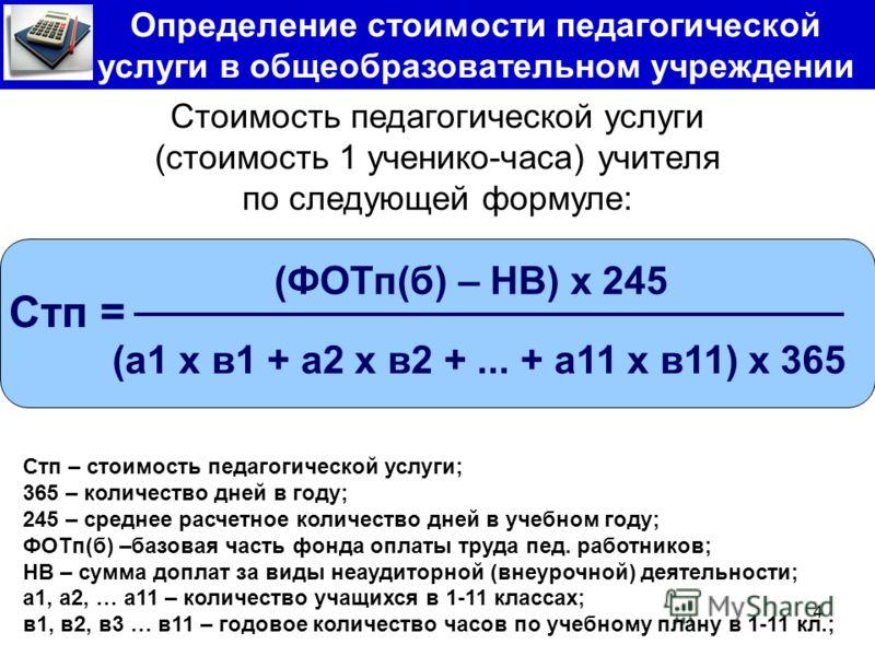 4 Определение стоимости педагогической услуги в общеобразовательном учреждении Стоимость педагогической услуги (стоимость 1 ученико-часа) учителя по следующей формуле: (ФОТп(б) – НВ) х 245 Стп = (а1 х в1 + а2 х в2 +... + а11 х в11) х 365 Стп – стоимо