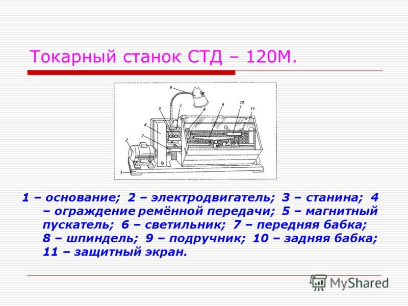 Токарный станок СТД – 120М. 1 – основание; 2 – электродвигатель; 3 – станина; 4 – ограждение ремённой передачи; 5 – магнитный пускатель; 6 – светильник; 7 – передняя бабка; 8 – шпиндель; 9 – подручник; 10 – задняя бабка; 11 – защитный экран.