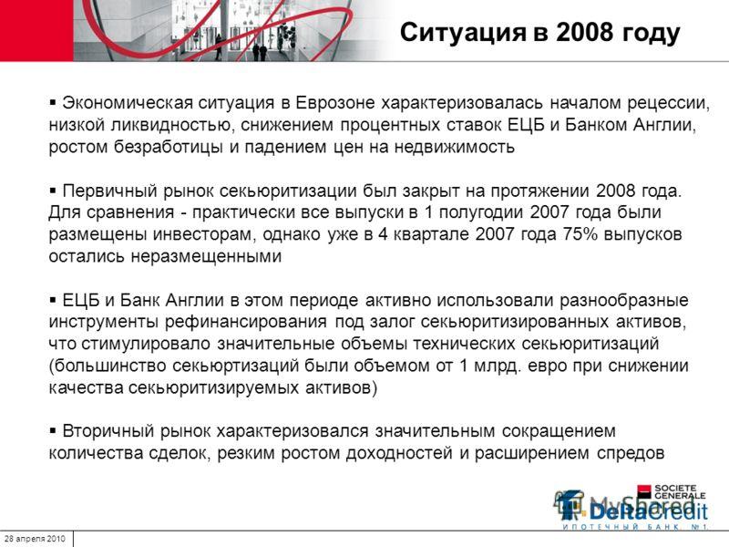 28 апреля 2010 Ситуация в 2008 году Экономическая ситуация в Еврозоне характеризовалась началом рецессии, низкой ликвидностью, снижением процентных ставок ЕЦБ и Банком Англии, ростом безработицы и падением цен на недвижимость Первичный рынок секьюрит