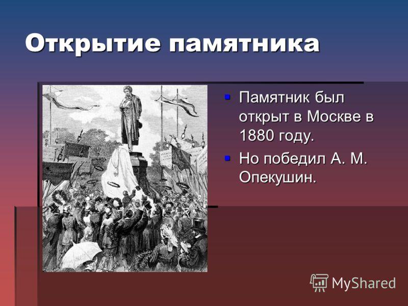 Открытие памятника Памятник был открыт в Москве в 1880 году. Памятник был открыт в Москве в 1880 году. Но победил А. М. Опекушин. Но победил А. М. Опекушин.