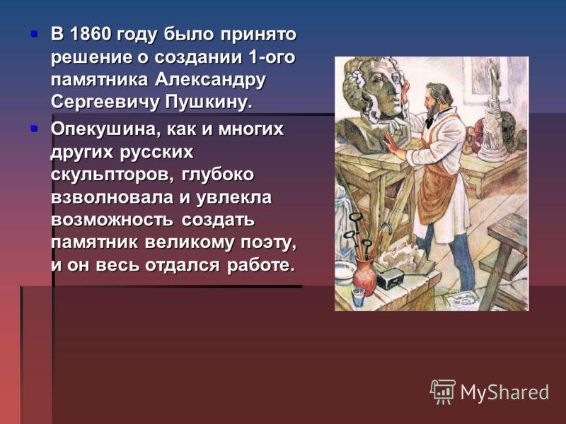В 1860 году было принято решение о создании 1-ого памятника Александру Сергеевичу Пушкину. В 1860 году было принято решение о создании 1-ого памятника Александру Сергеевичу Пушкину. Опекушина, как и многих других русских скульпторов, глубоко взволнов