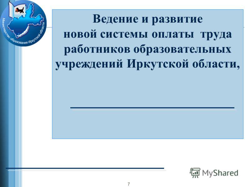 Ведение и развитие новой системы оплаты труда работников образовательных учреждений Иркутской области, 7