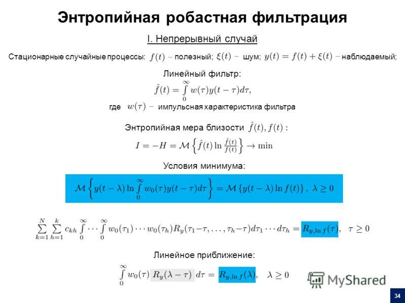 I. Непрерывный случай Стационарные случайные процессы:полезный; шум; наблюдаемый; Линейный фильтр: импульсная характеристика фильтрагде Энтропийная мера близости Условия минимума: Линейное приближение: Энтропийная робастная фильтрация 34