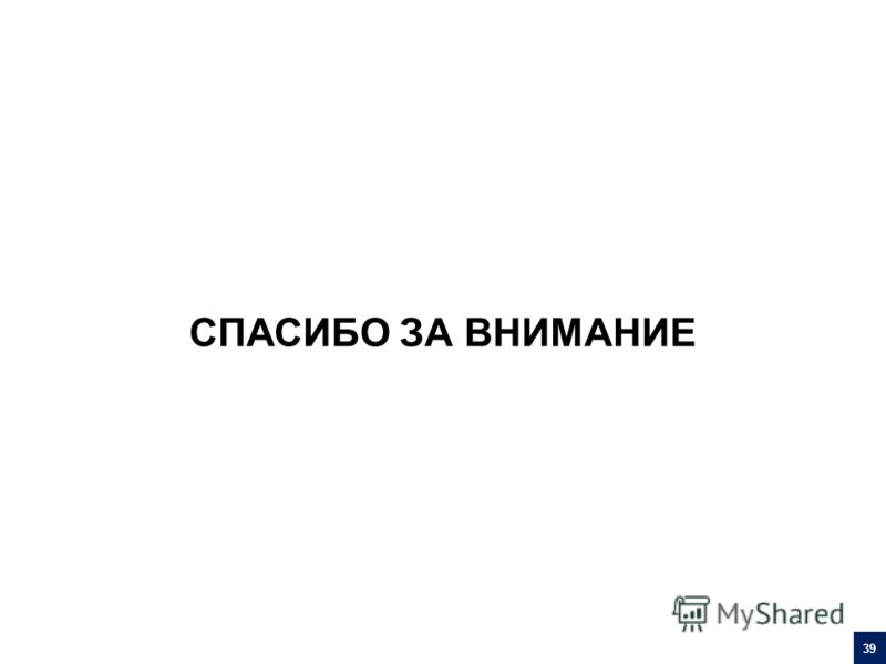 СПАСИБО ЗА ВНИМАНИЕ 39