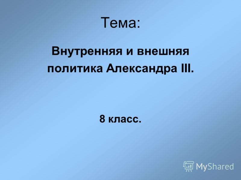 Тема: Внутренняя и внешняя политика Александра III. 8 класс.