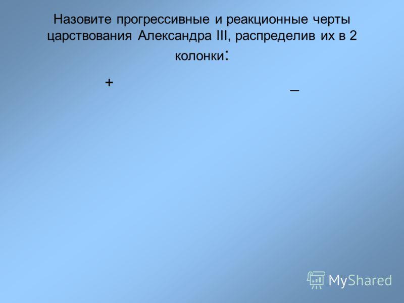 Назовите прогрессивные и реакционные черты царствования Александра III, распределив их в 2 колонки : +_