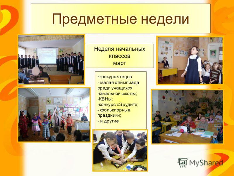 Неделя начальных классов март - конкурс чтецов - малая олимпиада среди учащихся начальной школы; -КВНы; -конкурс «Эрудит»; - фольклорные праздники; - и другие