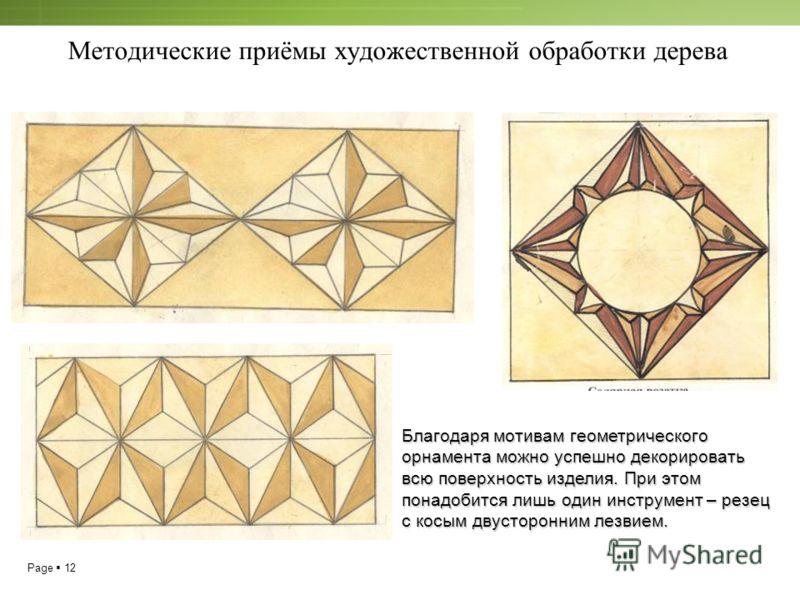 Page 12 Методические приёмы художественной обработки дерева Благодаря мотивам геометрического орнамента можно успешно декорировать всю поверхность изделия. При этом понадобится лишь один инструмент – резец с косым двусторонним лезвием.