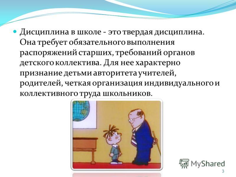 Дисциплина в школе - это твердая дисциплина. Она требует обязательного выполнения распоряжений старших, требований органов детского коллектива. Для нее характерно признание детьми авторитета учителей, родителей, четкая организация индивидуального и к
