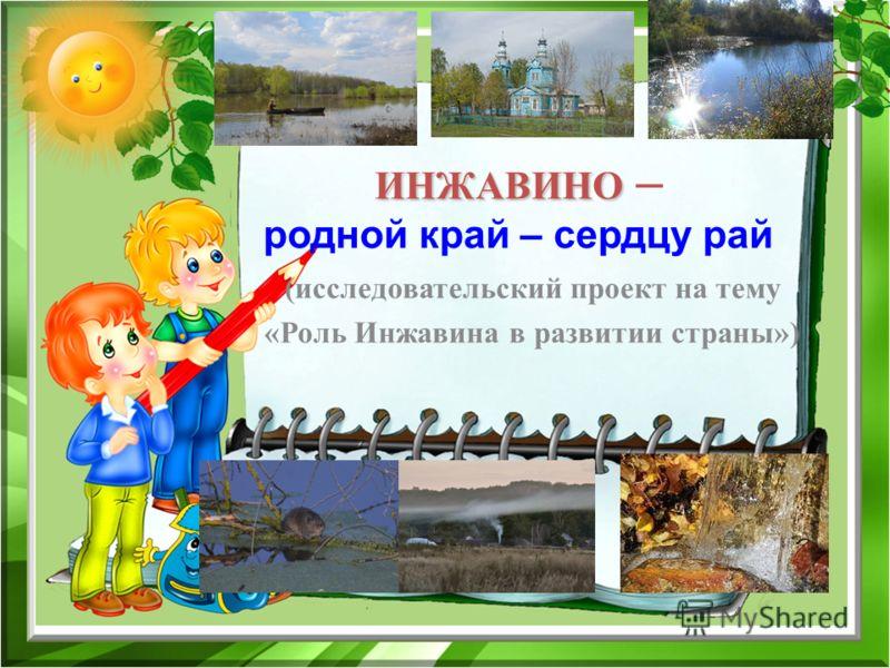 (исследовательский проект на тему «Роль Инжавина в развитии страны») ИНЖАВИНО ИНЖАВИНО – родной край – сердцу рай