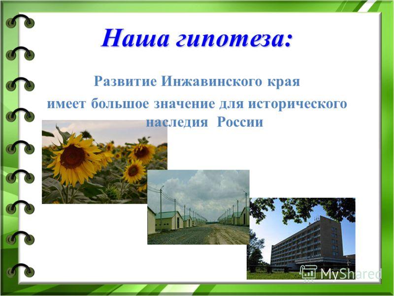Наша гипотеза: Развитие Инжавинского края имеет большое значение для исторического наследия России