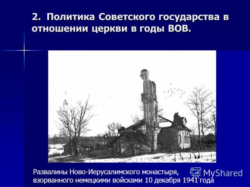2. Политика Советского государства в отношении церкви в годы ВОВ. Развалины Ново-Иерусалимского монастыря, взорванного немецкими войсками 10 декабря 1941 года