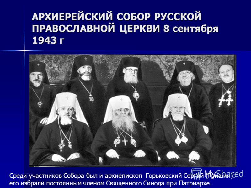 АРХИЕРЕЙСКИЙ СОБОР РУССКОЙ ПРАВОСЛАВНОЙ ЦЕРКВИ 8 сентября 1943 г Среди участников Собора был и архиепископ Горьковский Сергий (Гришин): его избрали постоянным членом Священного Синода при Патриархе.