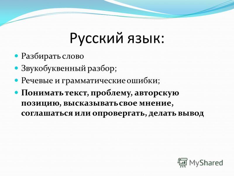 Русский язык: Разбирать слово Звукобуквенный разбор; Речевые и грамматические ошибки; Понимать текст, проблему, авторскую позицию, высказывать свое мнение, соглашаться или опровергать, делать вывод