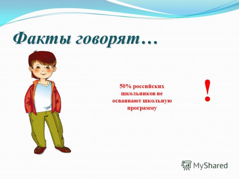 Факты говорят… 50% российских школьников не осваивают школьную программу !
