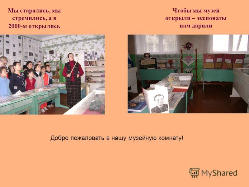 Мы старались, мы стремились, а в 2000-м открылись Чтобы мы музей открыли – экспонаты нам дарили Добро пожаловать в нашу музейную комнату!