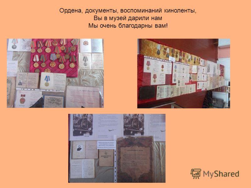 Ордена, документы, воспоминаний киноленты, Вы в музей дарили нам Мы очень благодарны вам!