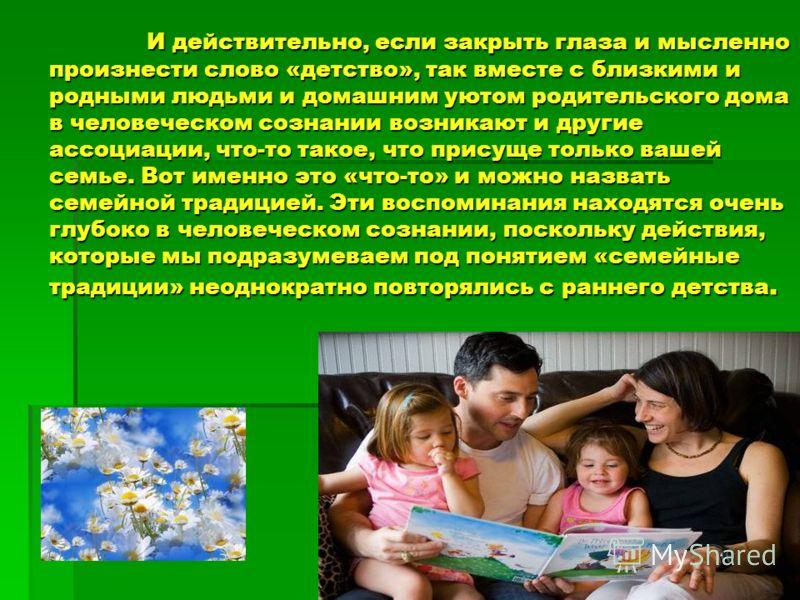 И действительно, если закрыть глаза и мысленно произнести слово «детство», так вместе с близкими и родными людьми и домашним уютом родительского дома в человеческом сознании возникают и другие ассоциации, что-то такое, что присуще только вашей семье.