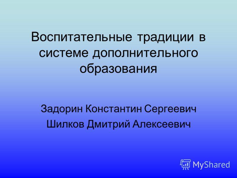 Воспитательные традиции в системе дополнительного образования Задорин Константин Сергеевич Шилков Дмитрий Алексеевич