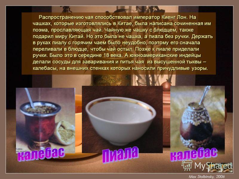 Распространению чая способствовал император Киенг Лон. На чашках, которые изготовлялись в Китае, была написана сочиненная им поэма, прославляющая чай. Чайную же чашку с блюдцем, также подарил миру Китай. Но это была не чашка, а пиала без ручки. Держа