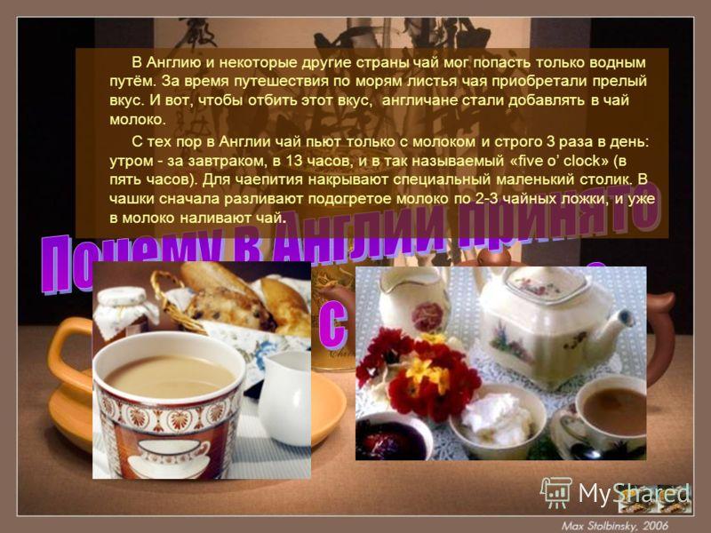 В Англию и некоторые другие страны чай мог попасть только водным путём. За время путешествия по морям листья чая приобретали прелый вкус. И вот, чтобы отбить этот вкус, англичане стали добавлять в чай молоко. С тех пор в Англии чай пьют только с моло