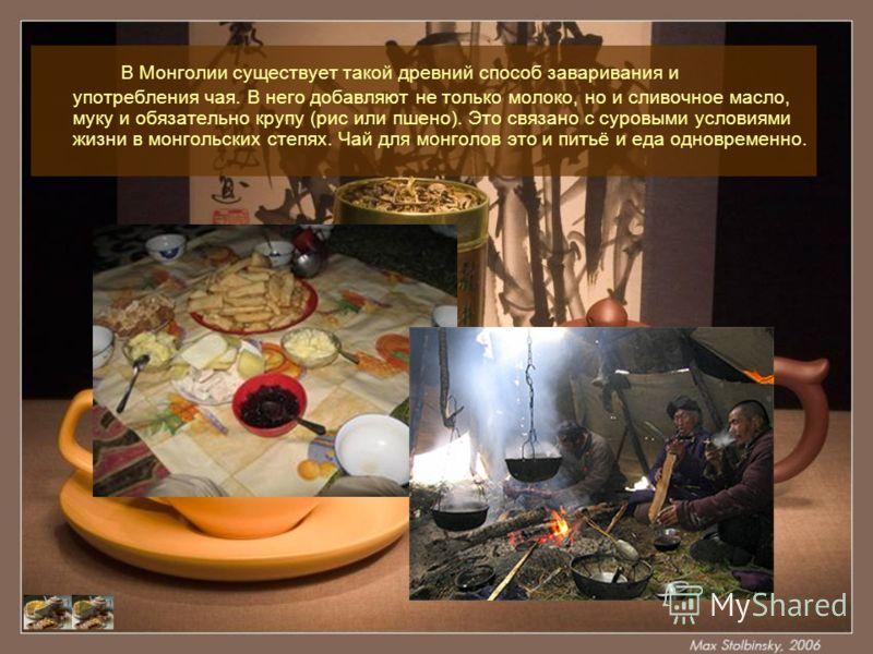 В Монголии существует такой древний способ заваривания и употребления чая. В него добавляют не только молоко, но и сливочное масло, муку и обязательно крупу (рис или пшено). Это связано с суровыми условиями жизни в монгольских степях. Чай для монголо