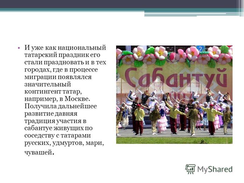 И уже как национальный татарский праздник его стали праздновать и в тех городах, где в процессе миграции появлялся значительный контингент татар, например, в Москве. Получила дальнейшее развитие давняя традиция участия в сабантуе живущих по соседству