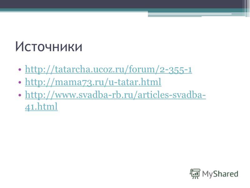 Источники http://tatarcha.ucoz.ru/forum/2-355-1 http://mama73.ru/u-tatar.html http://www.svadba-rb.ru/articles-svadba- 41.htmlhttp://www.svadba-rb.ru/articles-svadba- 41.html