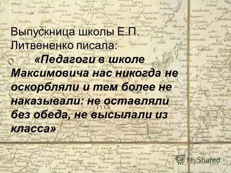 Выпускница школы Е.П. Литвененко писала: «Педагоги в школе Максимовича нас никогда не оскорбляли и тем более не наказывали: не оставляли без обеда, не высылали из класса»