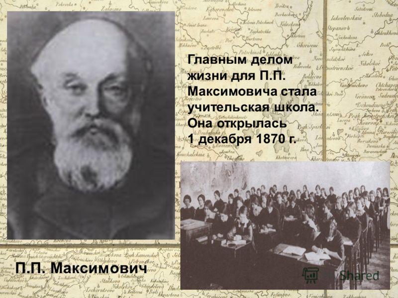 П.П. Максимович Главным делом жизни для П.П. Максимовича стала учительская школа. Она открылась 1 декабря 1870 г.