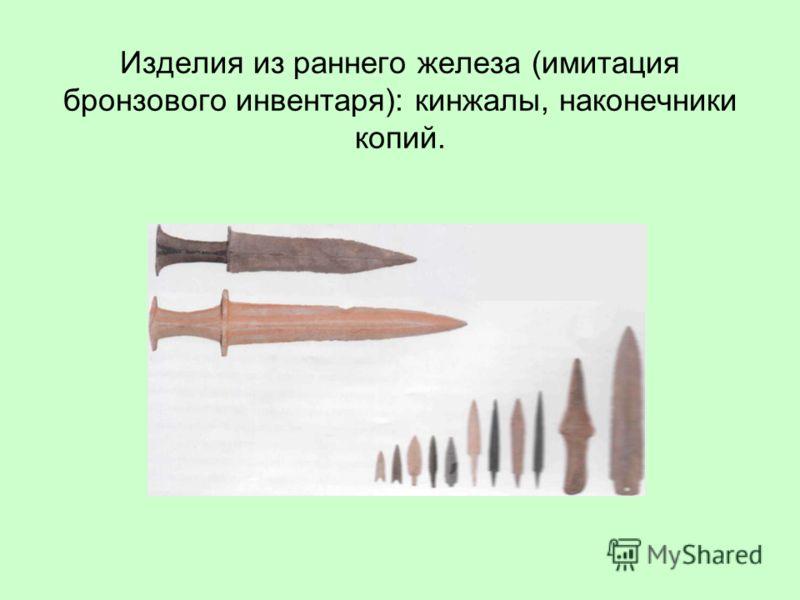 Изделия из раннего железа (имитация бронзового инвентаря): кинжалы, наконечники копий.