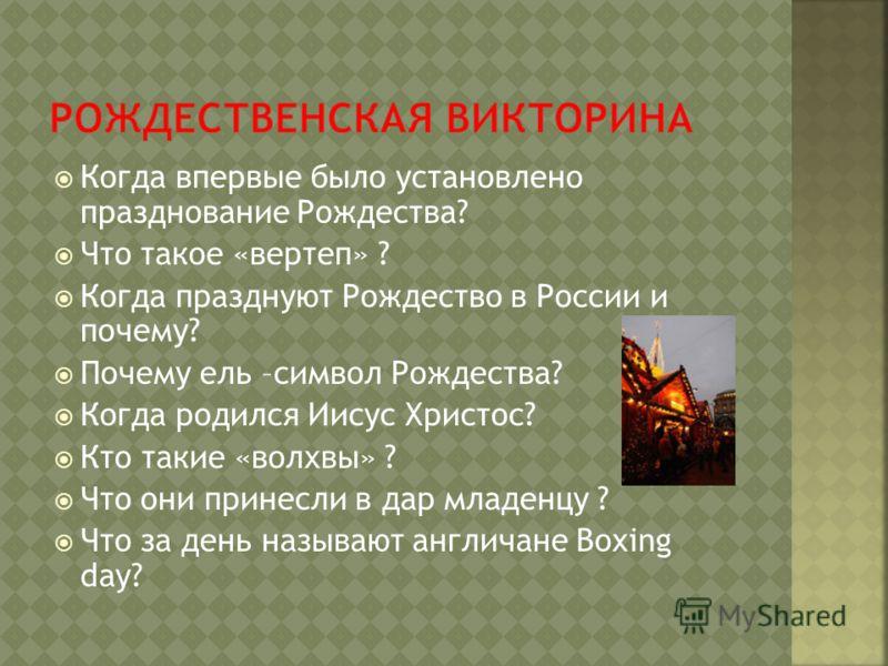 Когда впервые было установлено празднование Рождества? Что такое «вертеп» ? Когда празднуют Рождество в России и почему? Почему ель –символ Рождества? Когда родился Иисус Христос? Кто такие «волхвы» ? Что они принесли в дар младенцу ? Что за день наз
