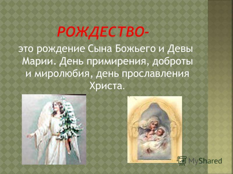 это рождение Сына Божьего и Девы Марии. День примирения, доброты и миролюбия, день прославления Христа.