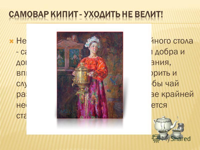 Непременный атрибут русского чайного стола - самовар. Самовар стал символом добра и домашнего уюта. Дети получали знания, впитывали традиции и учились говорить и слушать у самовара. Положено, чтобы чай разливала хозяйка, и только в случае крайней нео