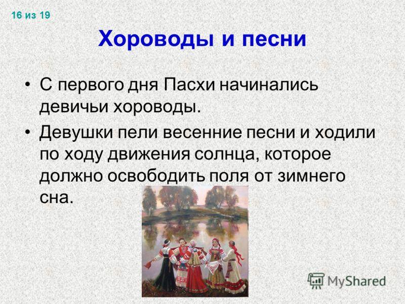 Хороводы и песни С первого дня Пасхи начинались девичьи хороводы. Девушки пели весенние песни и ходили по ходу движения солнца, которое должно освободить поля от зимнего сна. 16 из 19
