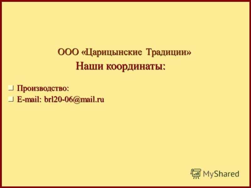 ООО «Царицынские Традиции» Производство: Производство: Е-mail: brl20-06@mail.ru Е-mail: brl20-06@mail.ru Наши координаты: