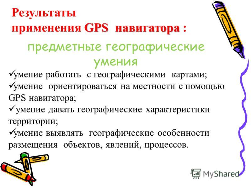 Результаты GPS навигатора применения GPS навигатора : предметные географические умения умение работать с географическими картами; умение ориентироваться на местности с помощью GPS навигатора; умение давать географические характеристики территории; ум