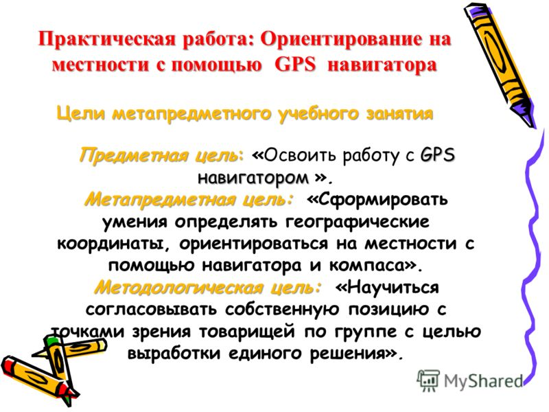 Предметная цель: GPS навигатором Предметная цель: «Освоить работу с GPS навигатором ». Метапредметная цель: Метапредметная цель: «Сформировать умения определять географические координаты, ориентироваться на местности с помощью навигатора и компаса».