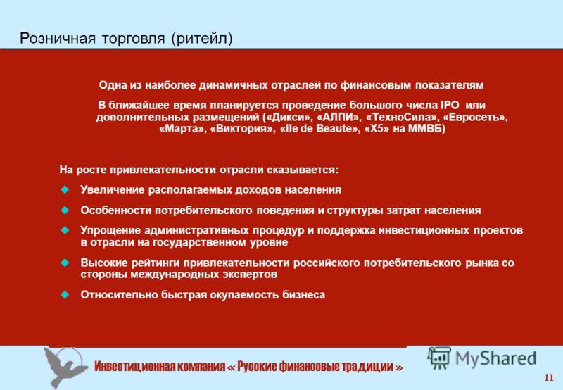 Инвестиционная компания « Русские финансовые традиции » 11 Одна из наиболее динамичных отраслей по финансовым показателям В ближайшее время планируется проведение большого числа IPO или дополнительных размещений («Дикси», «АЛПИ», «ТехноСила», «Евросе
