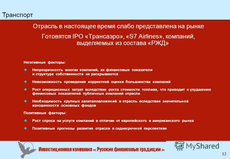 Инвестиционная компания « Русские финансовые традиции » 12 Отрасль в настоящее время слабо представлена на рынке Готовятся IPO «Трансаэро», «S7 Airlines», компаний, выделяемых из состава «РЖД» Негативные факторы: uНепрозрачность многих компаний, их ф