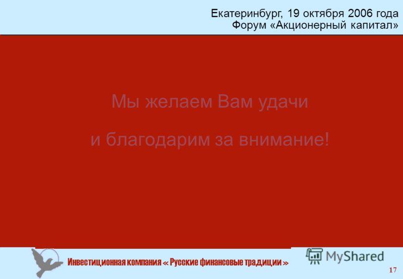 Инвестиционная компания « Русские финансовые традиции » 17 Мы желаем Вам удачи и благодарим за внимание! Екатеринбург, 19 октября 2006 года Форум «Акционерный капитал»